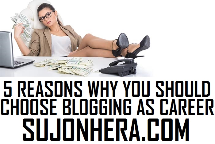 5 Reasons Why You Should Choose Blogging As Your Career